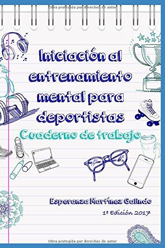 Iniciación al entrenamiento mental para deportistas: Cuaderno de trabajo por Esperanza Martínez Galindo