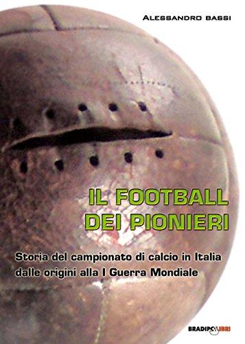 Il football del pionieri: Storia del campionato di calcio in Italia dalle origini alla I Guerra Mondiale (Italian Edition) por Alessandro Bassi