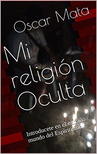 Mi religión Oculta: Introducete en el extraño mundo del Espiritismo por Oscar Mata