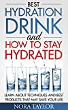 Best Hydration Drink and How to Stay Hydrated: Learn About Techniques and Best Products That May Save Your Life