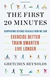 The First 20 Minutes: Surprising Science Reveals How We Can: Exercise Better, Train Smarter, Live Long er