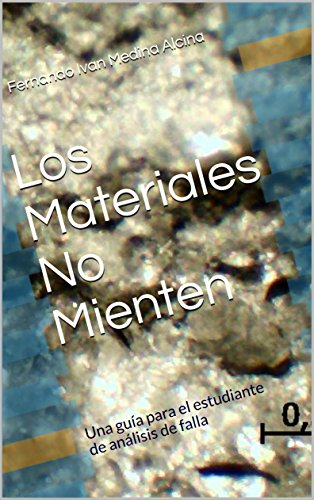 Los Materiales no Mienten: Una guía para el estudiante de análisis de falla por Fernando Ivan Medina Alcina