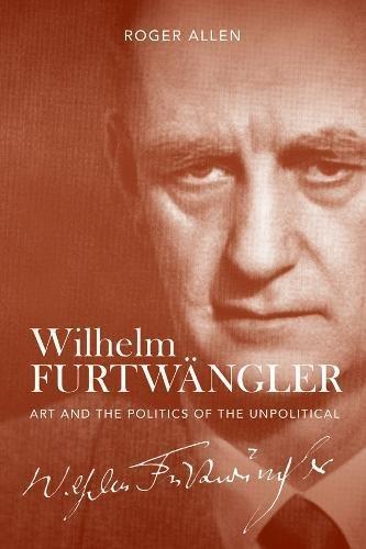 Wilhelm Furtwängler: Art and the Politics of the Unpolitical (0) por Roger Allen