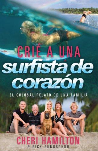 Crie a Una Surfista de Corazon: El Colosal Relato de Una Familia por Cheri Hamilton