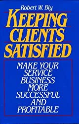 Keeping Clients Satisfied: Make Your Service Business More Successful and Profitable by Robert W. Bly (1993-01-11)