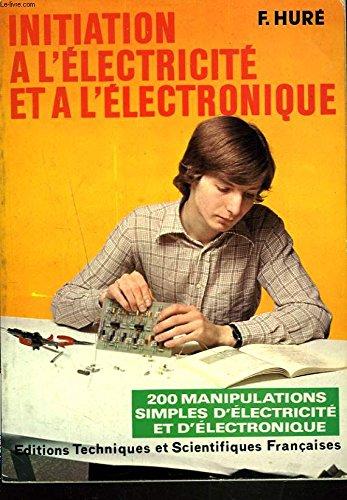 INITIATION A L ELECTRICITE ET A L ELECTRONIQUE. A LA DECOUVERTE DE L ELECTRONIQUE. 200 MANIPULATIONS SIMPLES D ELECTRICITE ET D ELECTRONIQUE.