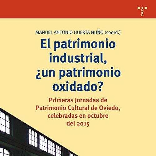 El patrimonio industrial, ¿un patrimonio oxidado? : Primeras Jornadas de Patrimonio Cultural de Oviedo : celebradas en octubre del 2015