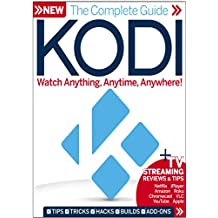 COMPLETE GUIDE TO KODI: WATCH ANYTHING, ANYWHERE, ANYTIME (English Edition)