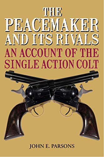 The Peacemaker and Its Rivals: An Account of the Single Action Colt por John E. Parsons