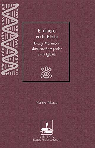 El dinero en la Biblia : Dios y Mammón, dominación y poder en la Iglesia (Cátedra Eusebio Francisco Kino)