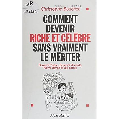 Comment devenir riche et célèbre sans vraiment le mériter : Bernard Tapie, Bernard Arnault, Pierre Bergé et les autres