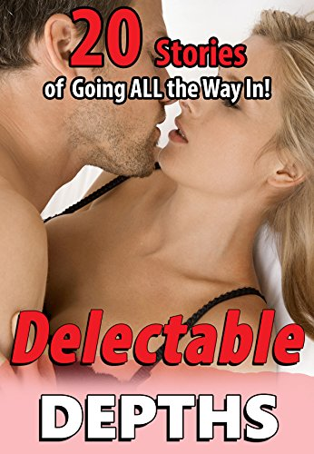 Delectable Depths… (20 Stories of Going ALL the Way In!)