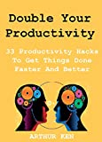 Double Your Productivity: 33 Productivity Hacks To Get Things Done Faster And Better