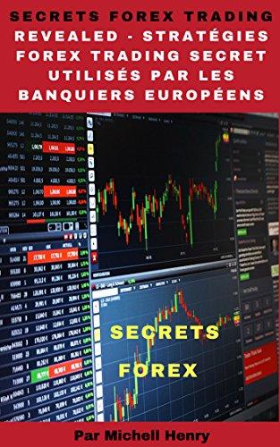 Secrets Forex Trading Revealed - Stratégies Forex Trading Secret utilisés par les banquiers européens par Michell Henry