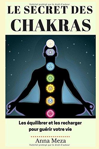 Le Secret des Chakras: Les Équilibrer et les Recharger pour Guérir Votre Vie