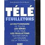 Télé feuilletons : Dictionnaire de toutes les séries et de tous les feuilletons télévisés depuis les origines de la télévision