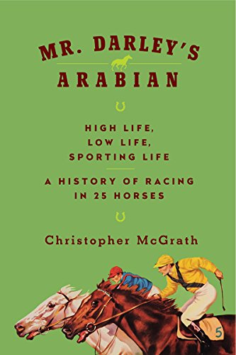 Mr. Darley's Arabian: High Life, Low Life, Sporting Life: A History of Racing in 25 Horses