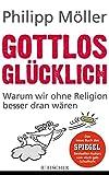 Gottlos glücklich: Warum wir ohne Religion besser dran wären - Philipp Möller