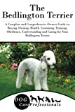 The Bedlington Terrier: A Complete and Comprehensive Owners Guide to: Buying, Owning, Health, Grooming, Training, Obedience, Understanding and Caring ... to Caring for a Dog from a Puppy to Old Age)