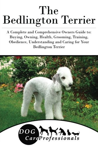 The Bedlington Terrier: A Complete and Comprehensive Owners Guide to: Buying, Owning, Health, Grooming, Training…
