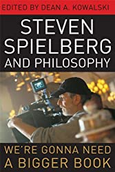 Steven Spielberg and Philosophy: We're Gonna Need a Bigger Book (The Philosophy of Popular Culture)