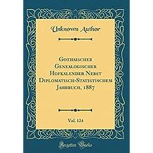 Gothaischer Genealogischer Hofkalender Nebst Diplomatisch-Statistischem Jahrbuch, 1887, Vol. 124 (Classic Reprint)