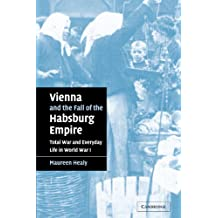 Vienna and the Fall of the Habsburg Empire: Total War and Everyday Life in World War I (Studies in the Social and Cultural History of Modern Warfare, Band 17)