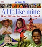 A Life Like Mine (UNICEF): How Children Live Around the World (Children Just Like Me): Written by UNICEF, 2002 Edition, (1st Edition) Publisher: DK ELT/Schools [Hardcover]