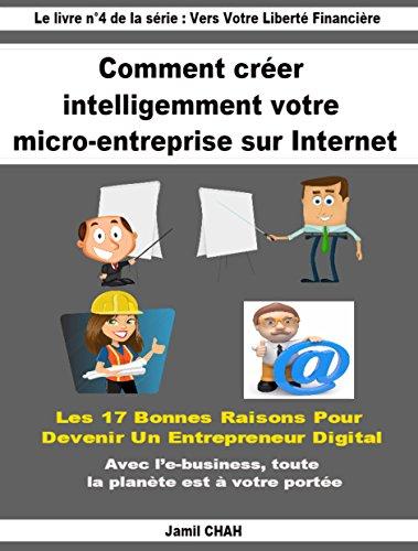 Comment créer intelligemment votre micro-entreprise 100% sur Internet: Les 17 bonnes raisons pour devenir entrepreneur digital. Avec l'e-business, toute ... ! (Vers Votre Liberté Financière t. 4)