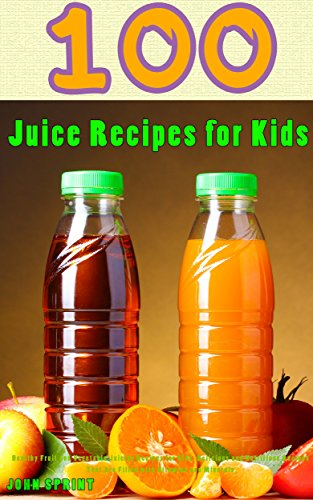100 Juice Recipes for Kids: Healthy Fruit and Vegetable Juicing Recipes for Kids. Delicious and Nutritious Recipes That Are Filled with Vitamins and Minerals. ... Juice Recipes Book 5) (English Edition) - Couture Olive