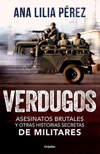 Verdugos: Asesinatos brutales y otras historias secretas de militares por Ana Lilia Pérez