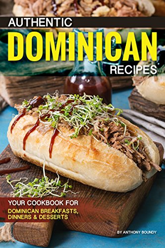 Authentic Dominican Recipes: Your Cookbook for Dominican Breakfasts, Dinners Desserts (English Edition)