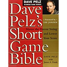 Dave Pelz's Short Game Bible: Master the Finesse Swing and Lower Your Score (Dave Pelz Scoring Game Series, Band 1)