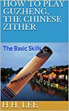 How to Play Guzheng, the Chinese Zither: The Basic Skills (English Edition)