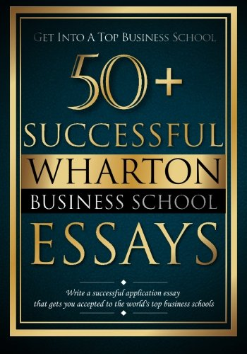 50+ Successful Wharton Business School Essays: Successful Application Essays - Gain Entry to the World's Top Business Schools: Volume 1