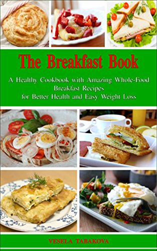 The Breakfast Book: A Healthy Cookbook with Amazing Whole-Food Breakfast Recipes for Better Health and Easy Weight Loss: Healthy Cooking for Busy People Diet Cookbook (English Edition)