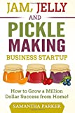 Jam, Jelly and Pickle Making Business Startup: How to Grow a Million Dollar Success from Home!
