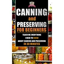 Canning and Preserving for Beginners: Teach Me Everything I Need To Know About Canning and Preserving In 30 Minutes (Prepping - Canning - Mason Jar Meals ... - Survival Pantry) (English Edition)