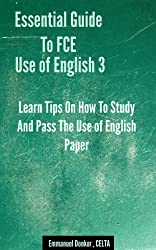 Essential Guide To FCE Use of English: Learn Tips On How To Study And Pass The Use of English Paper (3) (Essential Guide To FCE Listening & Speaking) (English Edition)