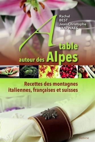 A table autour des Alpes : Recettes des montagnes italiennes, françaises et suisses par rachel Best