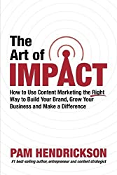 The Art of Impact: How to Use Content Marketing the Right Way to Build Your Brand, Grow Your Business and Make a Difference by Pam Hendrickson (2016-03-01)