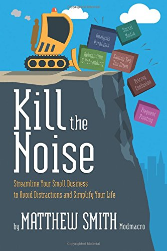 Kill the Noise: Streamline Your Small Business to Avoid Distractions and Simplify Your Life