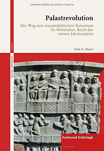 Palastrevolution: Der Weg zum hauptstädtischen Kaisertum im Römischen Reich des vierten Jahrhunderts (Antike Imperien) -