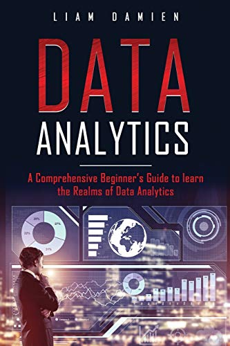 DATA ANALYTICS: A Comprehensive Beginner's Guide to Learn the Realms of Data Analytics