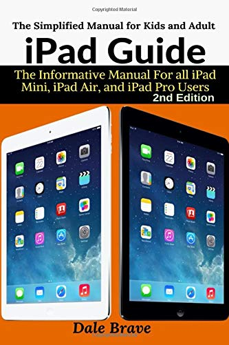 iPad Guide: The Informative Manual For all iPad Mini, iPad Air, and iPad Pro Users: The Simplified Manual for Kids and Adult (Air Refurbished Ipad Certified)
