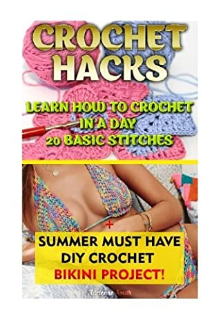 Crochet Hacks: Learn How To Crochet In A Day 20 Basic Stitches + Summer MUST HAVE DIY Crochet Bikini Project!: (WITH PICTURES, Crochet patterns, ... Afghans, Patterns, Stitches) (Volume 2) by Adrienne Smith (2015-06-15)
