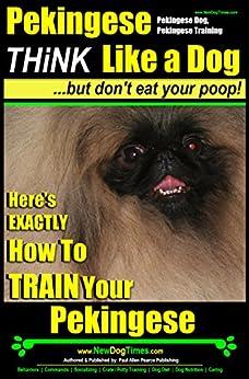 Pekingese, Pekingese Dog, Pekingese Training | Think Like a Dog, But Don't Eat Your Poop! |: Here's EXACTLY How To Train Your Pekingese by [Pearce, Paul]