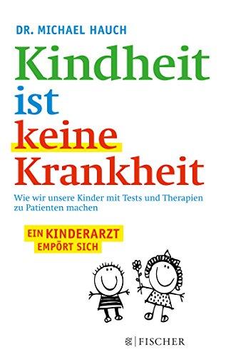 Kindheit ist keine Krankheit: Wie wir unsere Kinder mit Tests und Therapien zu Patienten machen (Fischer Paperback)