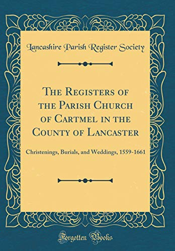 The Registers of the Parish Church of Cartmel in the County of Lancaster: Christenings, Burials, and Weddings, 1559-1661 (Classic Reprint) por Lancashire Parish Register Society