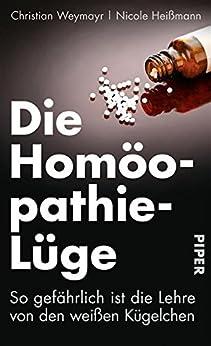Die Homöopathie-Lüge: So gefährlich ist die Lehre von den weißen Kügelchen von [Weymayr, Christian, Heißmann, Nicole]